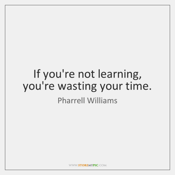 If you're not learning, you're wasting your time.