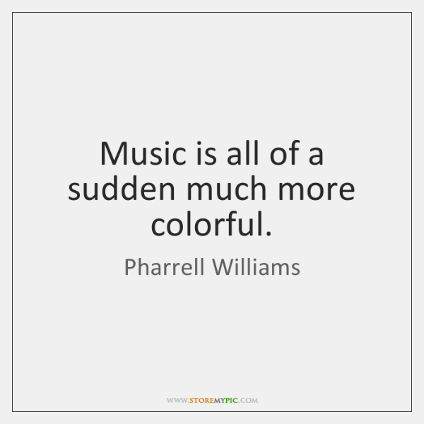 Music is all of a sudden much more colorful.