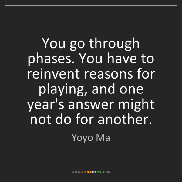 Yoyo Ma: You go through phases. You have to reinvent reasons for...