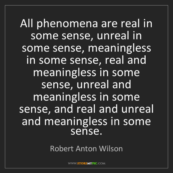 Robert Anton Wilson: All phenomena are real in some sense, unreal in some...