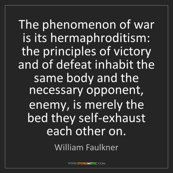 William Faulkner: The phenomenon of war is its hermaphroditism: the principles...