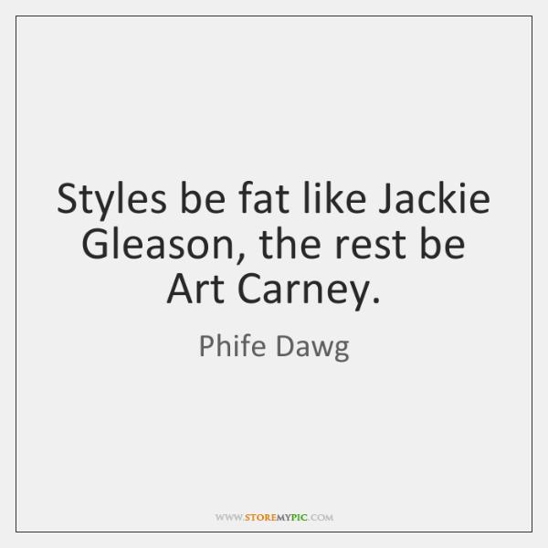 Styles be fat like Jackie Gleason, the rest be Art Carney.