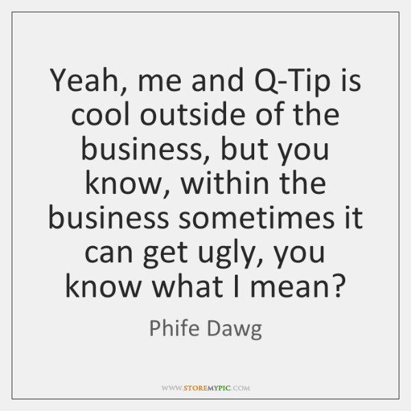 Yeah, me and Q-Tip is cool outside of the business, but you ...