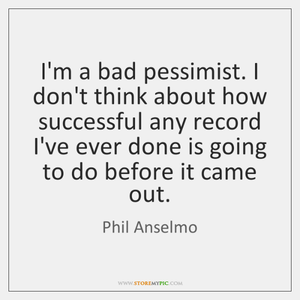 I'm a bad pessimist. I don't think about how successful any record ...