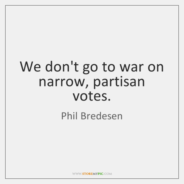 We don't go to war on narrow, partisan votes.