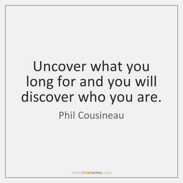 Uncover what you long for and you will discover who you are.