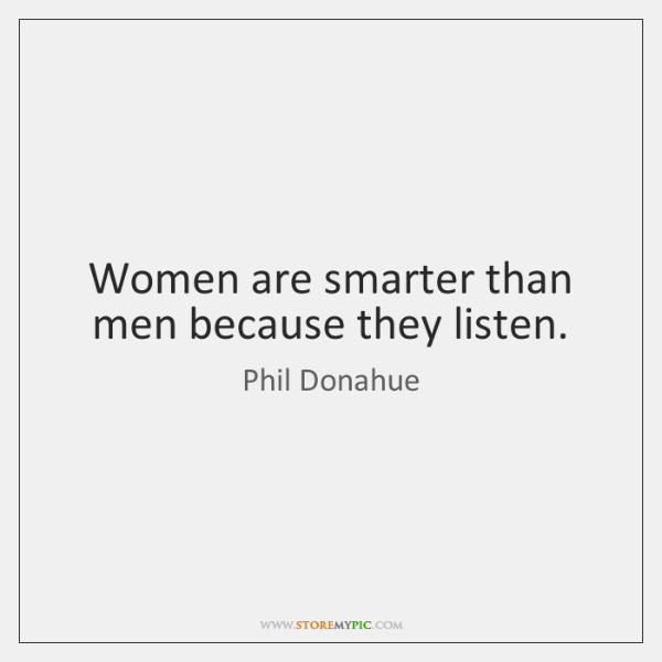 Women are smarter than men because they listen.