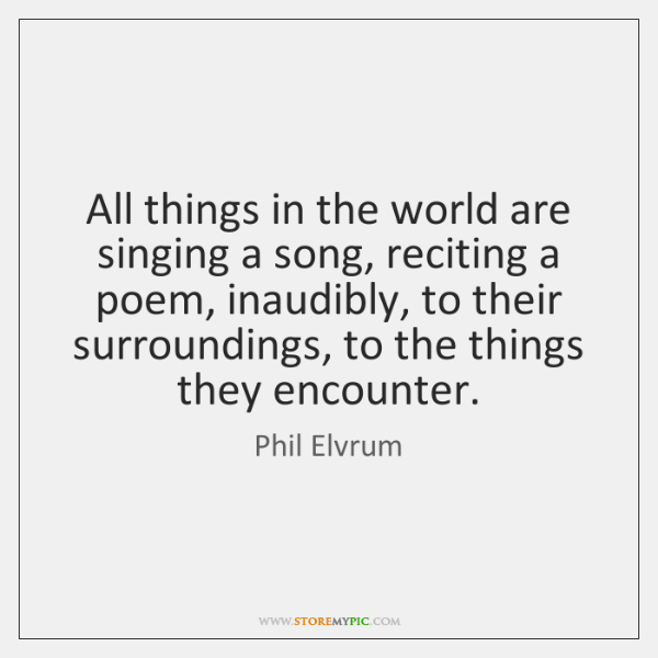 All things in the world are singing a song, reciting a poem, ...
