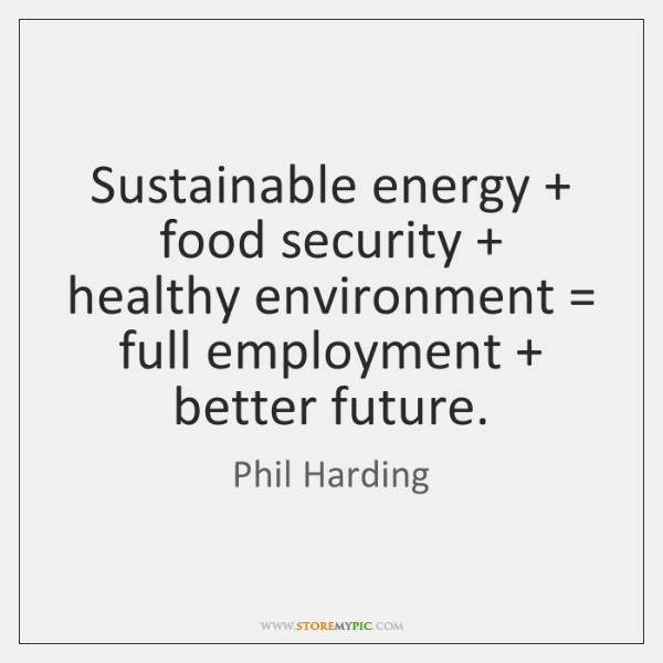 Sustainable energy + food security + healthy environment = full employment + better future.