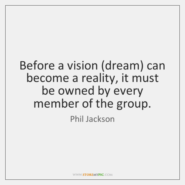 Before a vision (dream) can become a reality, it must be owned ...