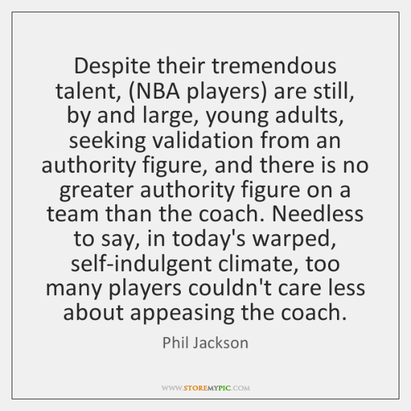 Despite their tremendous talent, (NBA players) are still, by and large, young ...