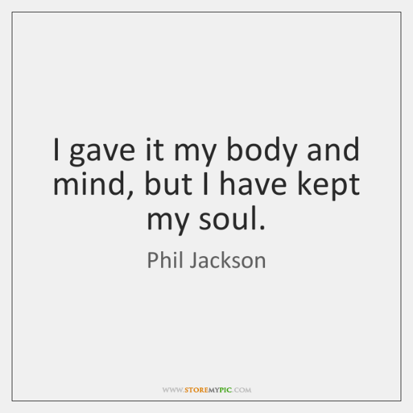 I gave it my body and mind, but I have kept my ...