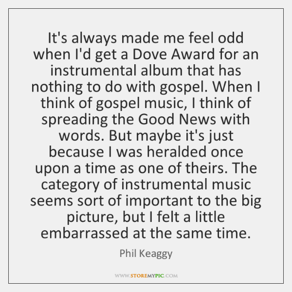 It's always made me feel odd when I'd get a Dove Award ...