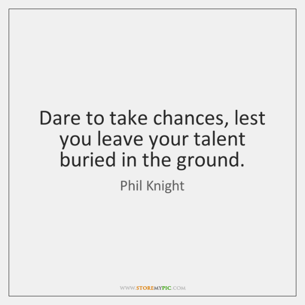 Dare to take chances, lest you leave your talent buried in the ...