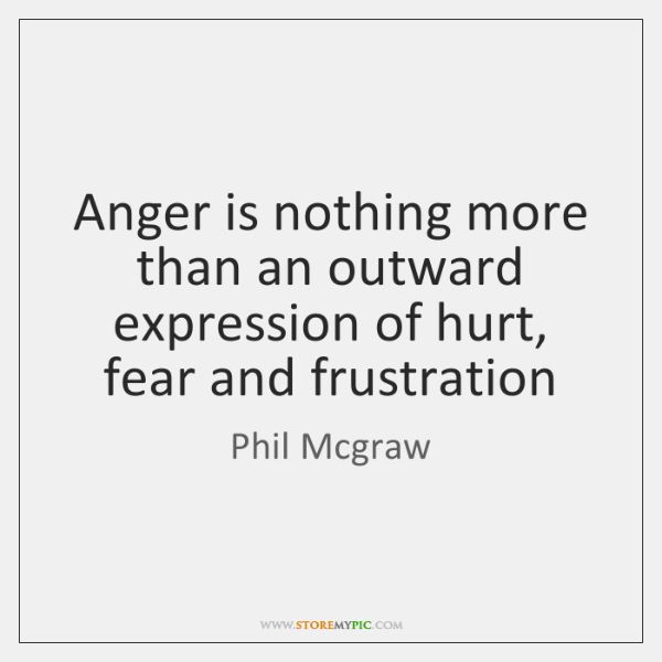 Anger is nothing more than an outward expression of hurt, fear and ...