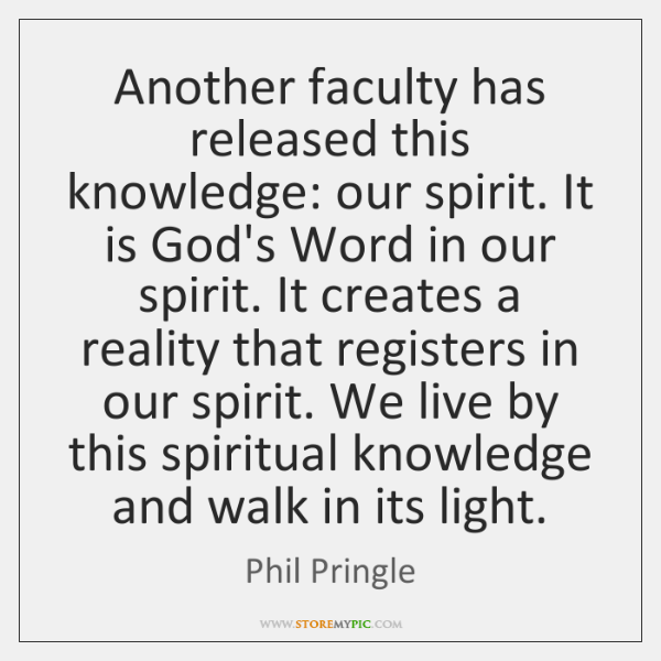 Another faculty has released this knowledge: our spirit. It is God's Word ...