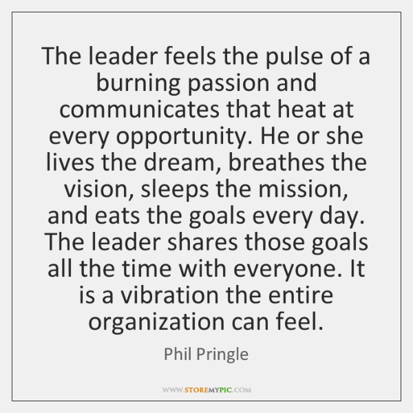 The leader feels the pulse of a burning passion and communicates that ...