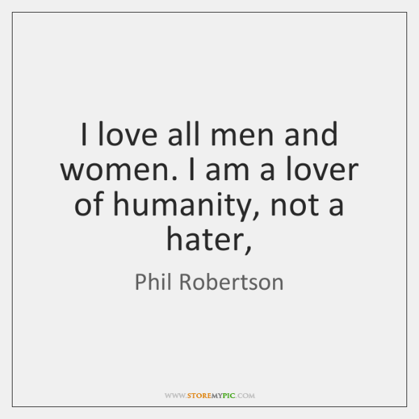 I love all men and women. I am a lover of humanity, ...