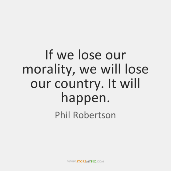 If we lose our morality, we will lose our country. It will ...