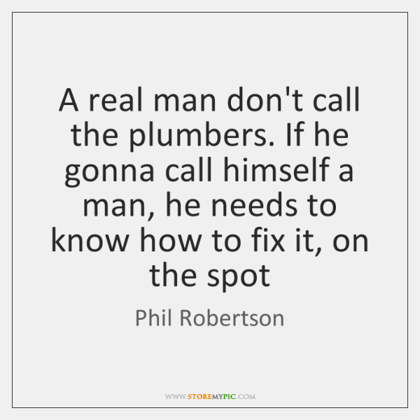 A real man don't call the plumbers. If he gonna call himself ...