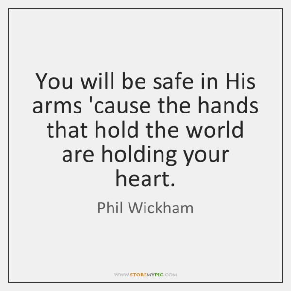 You will be safe in His arms 'cause the hands that hold ...