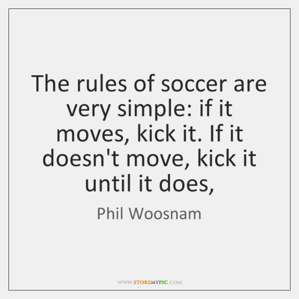 The rules of soccer are very simple: if it moves, kick it. ...