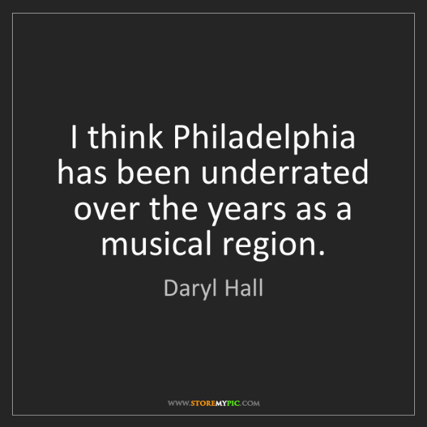 Daryl Hall: I think Philadelphia has been underrated over the years...