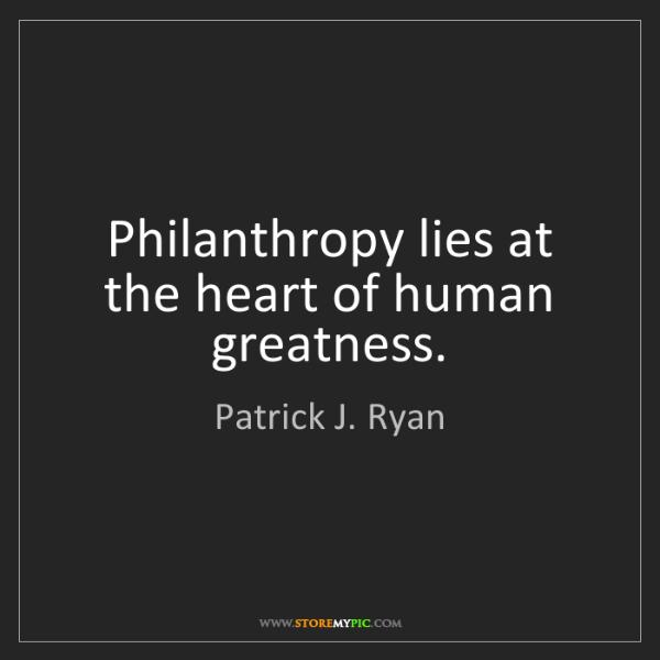 Patrick J. Ryan: Philanthropy lies at the heart of human greatness.