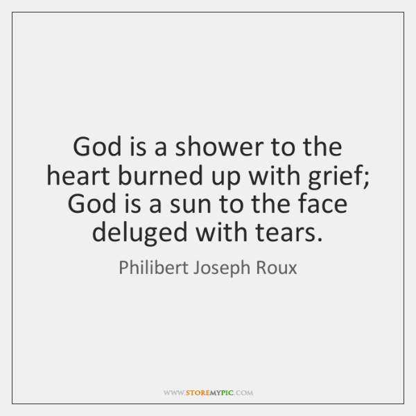 God is a shower to the heart burned up with grief; God ...