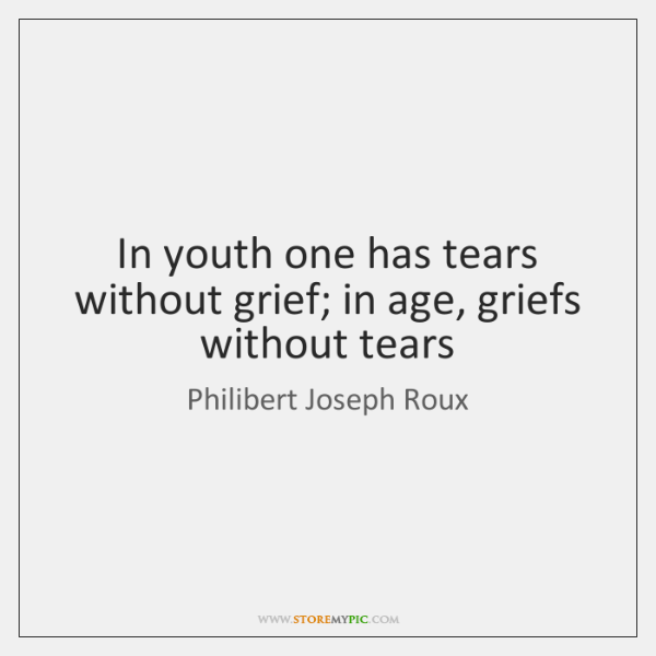 In youth one has tears without grief; in age, griefs without tears