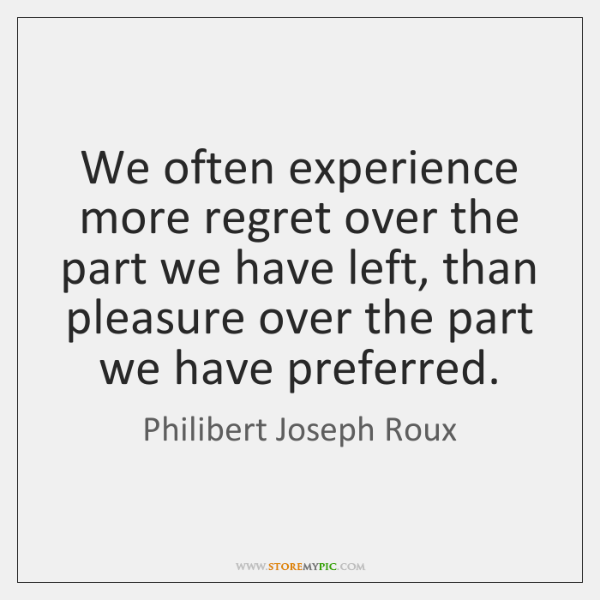 We often experience more regret over the part we have left, than ...