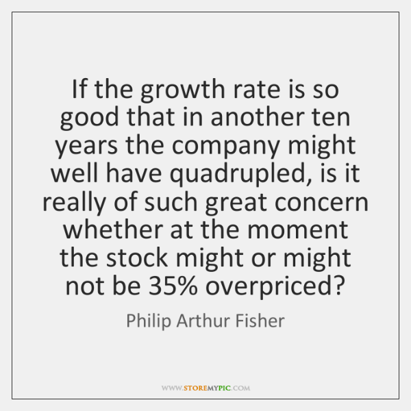 If the growth rate is so good that in another ten years ...
