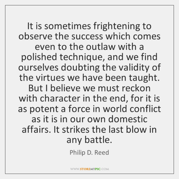 It is sometimes frightening to observe the success which comes even to ...