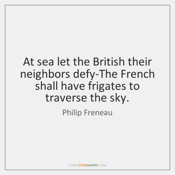 At sea let the British their neighbors defy-The French shall have frigates ...