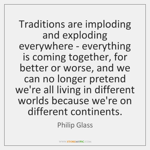 Traditions are imploding and exploding everywhere - everything is coming together, for ...
