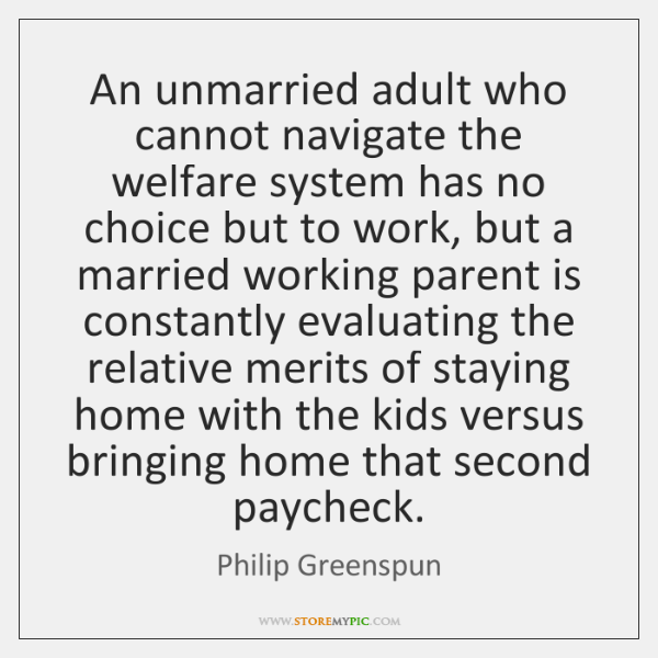 An unmarried adult who cannot navigate the welfare system has no choice ...