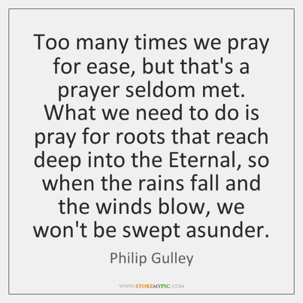 Too many times we pray for ease, but that's a prayer seldom ...