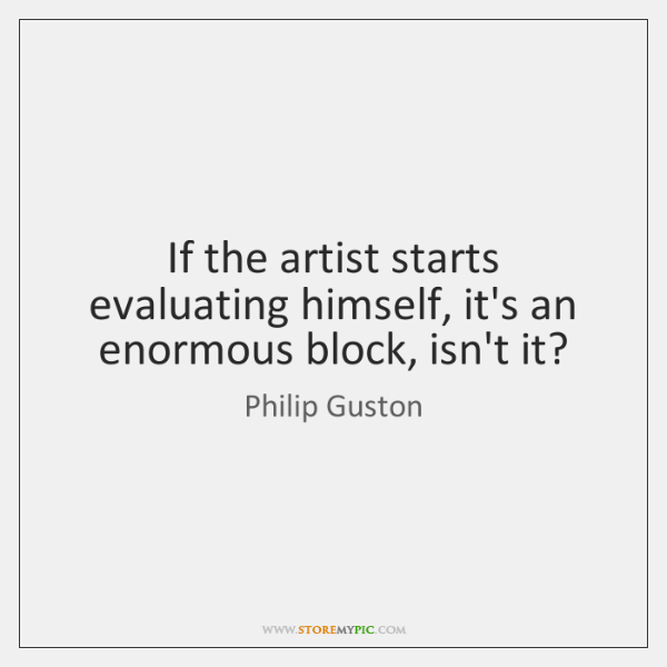 If the artist starts evaluating himself, it's an enormous block, isn't it?