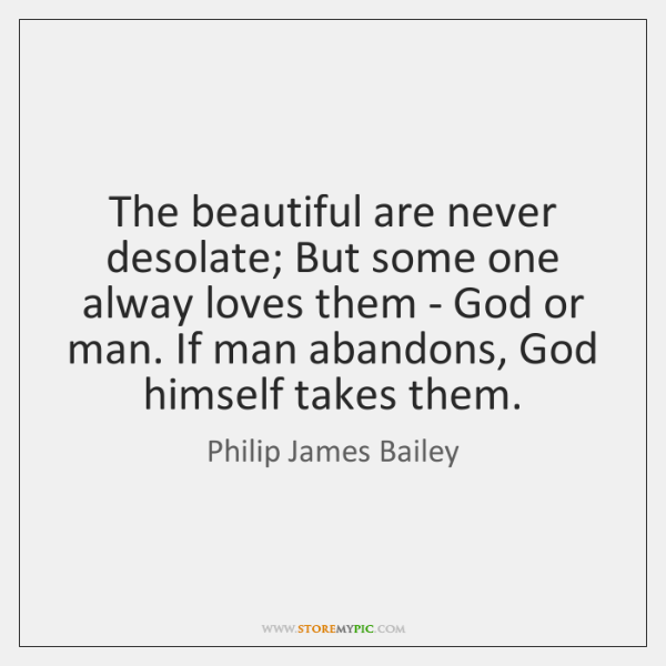 The beautiful are never desolate; But some one alway loves them - ...
