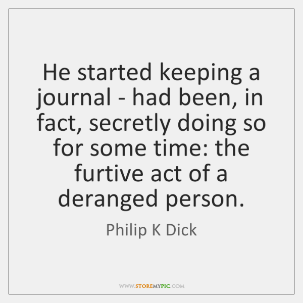 He started keeping a journal - had been, in fact, secretly doing ...
