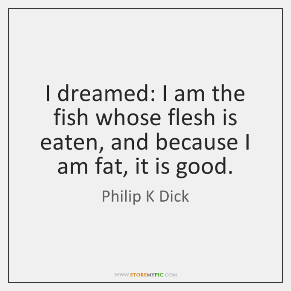 I dreamed: I am the fish whose flesh is eaten, and because ...