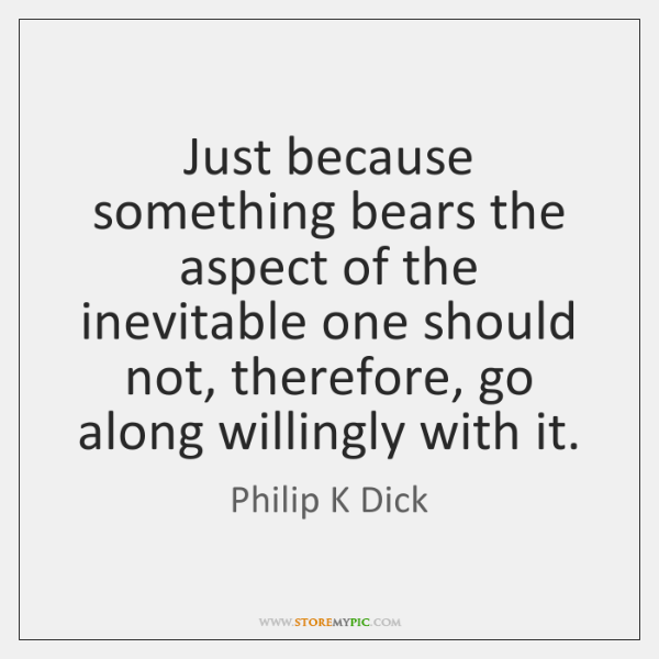 Just because something bears the aspect of the inevitable one should not, ...