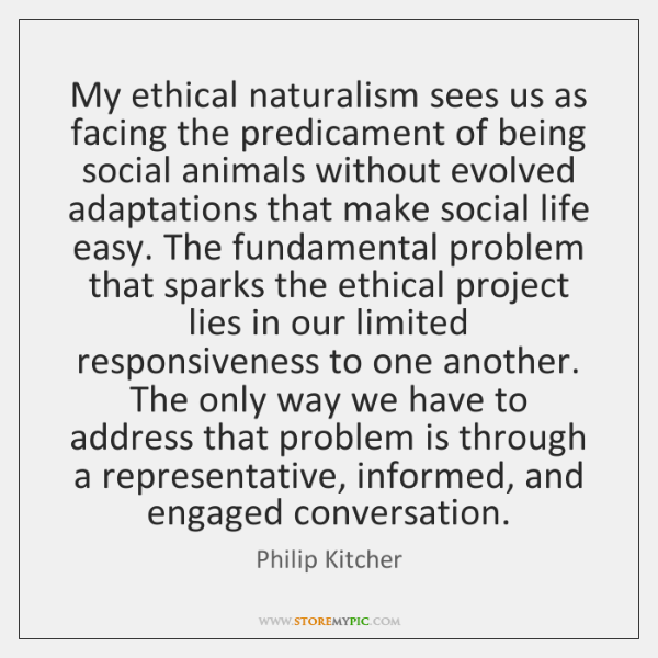 My ethical naturalism sees us as facing the predicament of being social ...