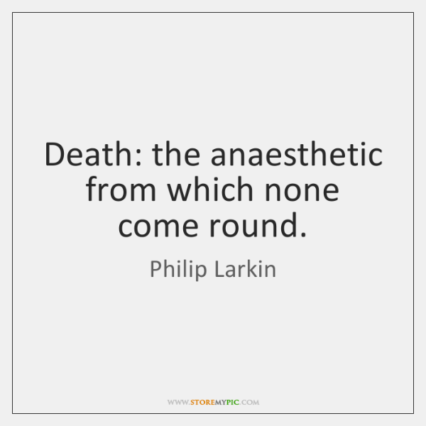 Death: the anaesthetic from which none come round.