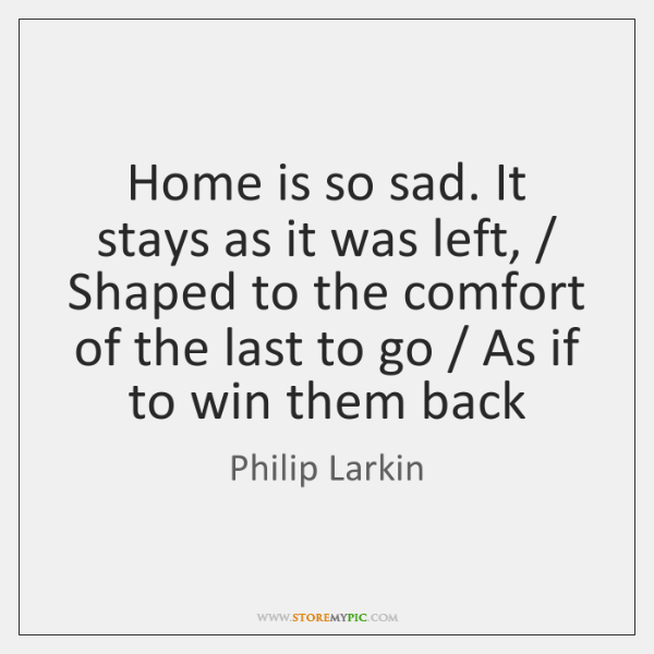 Home is so sad. It stays as it was left, / Shaped to ...
