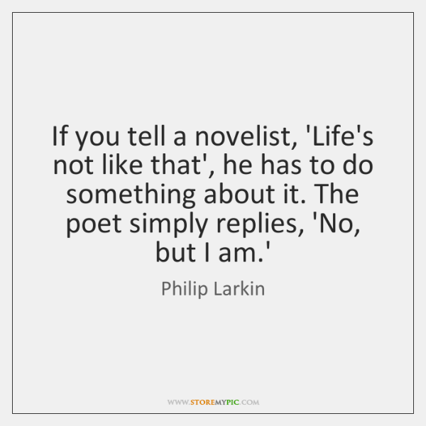 If you tell a novelist, 'Life's not like that', he has to ...