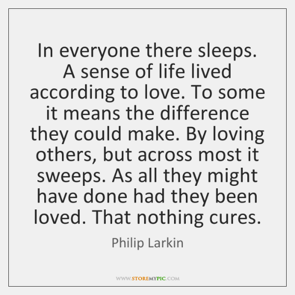 In everyone there sleeps. A sense of life lived according to love. ...