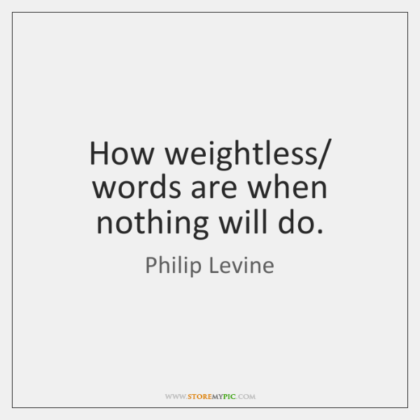 How weightless/ words are when nothing will do.