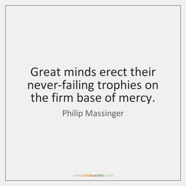 Great minds erect their never-failing trophies on the firm base of mercy.