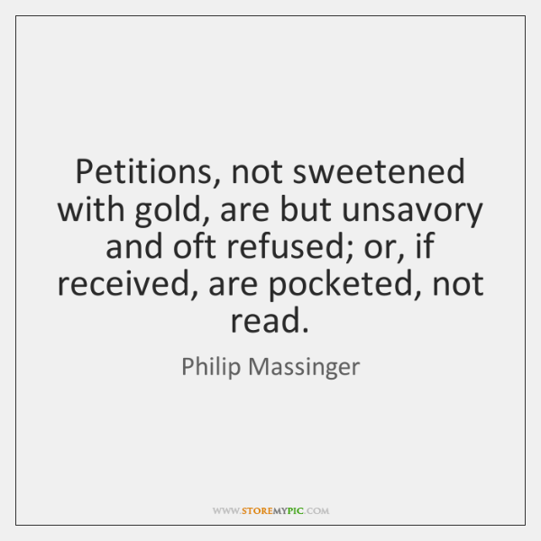 Petitions, not sweetened with gold, are but unsavory and oft refused; or, ...